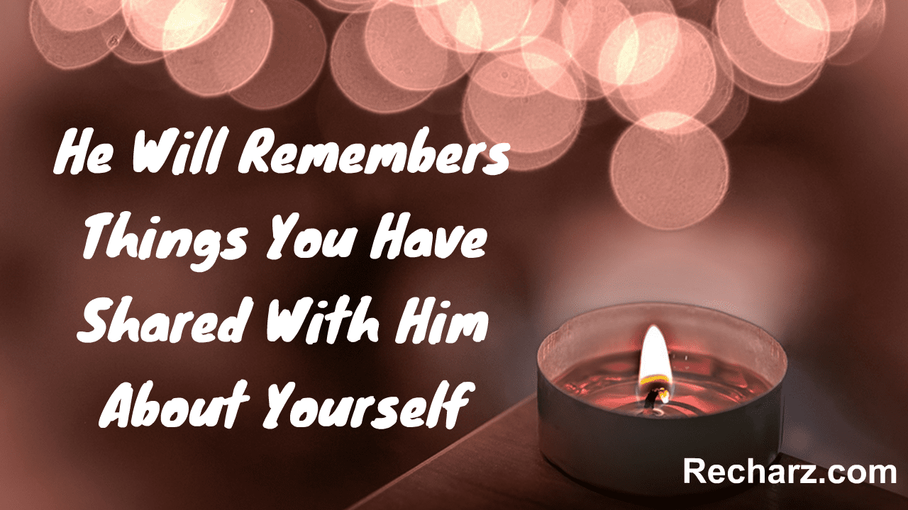He Will Remembers Things You Have Shared With Him About Yourself